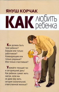 Как любить ребенка Корчак Януш