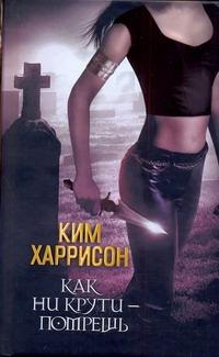 Харрисон Ким - Как ни крути - помрёшь обложка книги