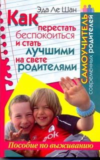 Ле Шан Э. - Как перестать беспокоиться и стать лучшими на свете родителями обложка книги