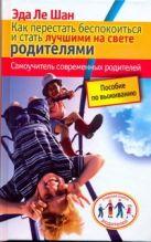 Ле Шан Э. - Как перестать беспокоиться и стать лучшими на свете родителями' обложка книги