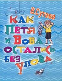 Сутеев В.Г. - Как Петя и Вова остались без улова обложка книги