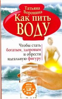 Воронина Татьяна - Как пить воду. Чтобы стать богатым, здоровым и обрести идеальную фигуру обложка книги