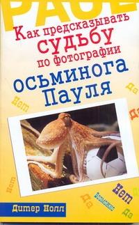Нолл Дитер - Как предсказывать судьбу по фотографии осьминога Пауля обложка книги