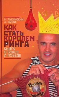 Как стать Королем ринга. Книга о боксе и победе Лукинский Н.А.