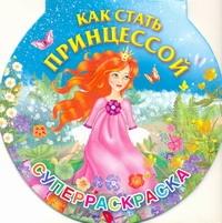 Жуковская Е.Р. - Как стать принцессой. Суперраскраска обложка книги