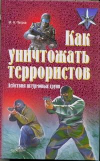 Петров М.Н. - Как уничтожать террористов. Действия штурмовых групп обложка книги
