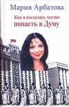 Арбатова М.И. - Как я  пыталась честно попасть в Думу. Малохудожественная история выборов обложка книги