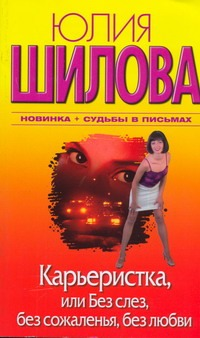 Шилова Ю.В. - Карьеристка, или Без слез, без сожаления, без любви обложка книги