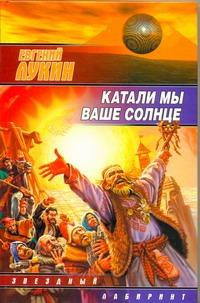 Лукин Е. - Катали мы ваше солнце обложка книги