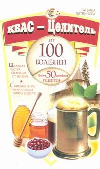 Литвинова Т. - Квас - целитель от 100 болезней. Более 50 целебных рецептов обложка книги