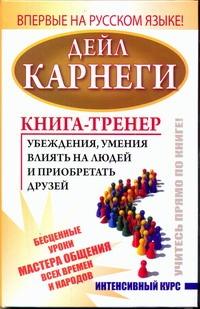 Карнеги Д. - Книга-тренер убеждения, умения влиять на людей и приобретать друзей обложка книги