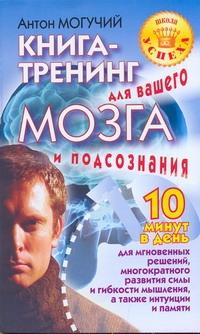 Книга-тренинг для вашего мозга и подсознания Могучий Антон