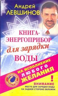 Левшинов А.А. - Книга-энергоприбор для зарядки воды на исполнение любого желания обложка книги