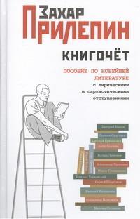 Книгочет: пособие по новейшей литературе с лирическими и саркастическими отступл Прилепин Захар