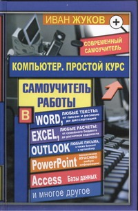 Компьютер. Простой курс + Word, Excel, Outlook и т.д. Жуков Иван