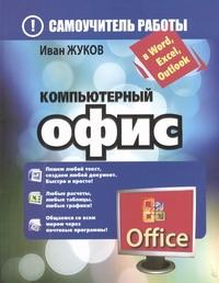 Компьютерный офис. Самоучитель работы в Word, Excel, Outlook Жуков Иван