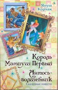 Корчак Януш - Король Матиуш Первый. Антось-волшебник обложка книги