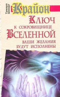 Шмидт Тамара - Крайон. Ключ к сокровищнице Вселенной. Ваши желания будут исполнены обложка книги