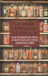 Вадим Франсуа - Крепкие спиртные напитки. Как правильно пить и получать от этого удовольствие обложка книги