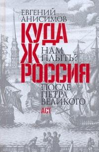 Анисимов Е.В. - Куда ж нам плыть? Россия после Петра Великого обложка книги