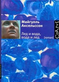 Аксельссон Майгулль - Лед и вода, вода и лед обложка книги