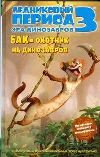 Ауэрбах Анни - Ледниковый период 3. Эра динозавров. Бак - охотник на динозавров обложка книги