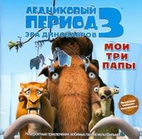 Уайлд А.Дж. - Ледниковый период 3. Эра динозавров. Мои три папы обложка книги