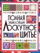 Лоскутное шитье.Полная энциклопедия