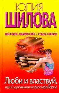 Шилова Ю.В. - Люби и властвуй, или С мужчинами не расслабляйтесь! обложка книги