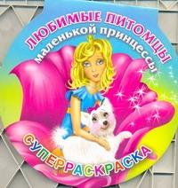 Жуковская Е.Р. - Любимые питомцы маленькой принцессы. Суперраскраска обложка книги