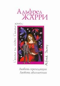Жарри Альфред - Любовь преходящая. Любовь абсолютная обложка книги