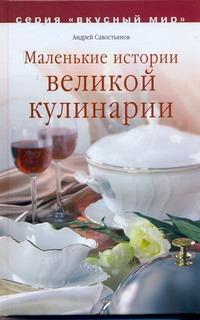 Маленькие истории великой кулинарии Савостьянов А.В