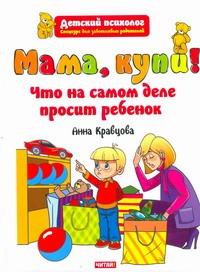 Кравцова А.М. - Мама, купи! Что на самом деле просит ребенок обложка книги