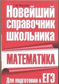 Якушева Г.М. - Математика. Новейший справочник школьника обложка книги