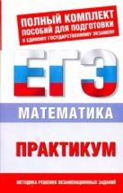 ЕГЭ Математика. 10-11 классы. Практикум для подготовки к ЕГЭ.