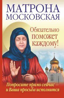 Светлова Ольга, Чуднова Анна - Матрона Московская обязательно поможет каждому! обложка книги