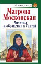 Матрона Московская. Молитвы и обращения к Святой