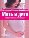 Мать и дитя. Все о планировании беременности, родах и послеродовом периоде