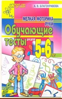 Благонравова А.В. - Мелкая моторика руки.. Обучающие тесты для детей 5-6 лет обложка книги