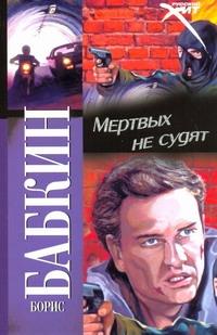 Бабкин Б.Н. - Мертвых не судят обложка книги