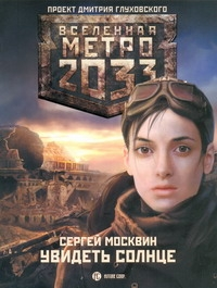 Метро 2033: Увидеть солнце Москвин С.Л.