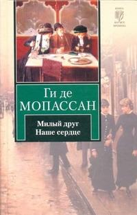 Мопассан Г. де - Милый друг. Наше сердце обложка книги