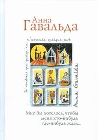 Гавальда Анна - Мне бы хотелось, чтобы меня кто-нибудь где-нибудь ждал обложка книги