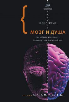Фрит К. - Мозг и душа. Как нервная деятельность формирует наш внутренний мир обложка книги