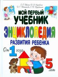 Мой первый учебник. Энциклопедия развития ребенка от 1 года до 5 лет Гаврина С.Е.