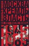 Пихоя Р.Г. - Москва. Кремль. Власть. Сорок лет после войны, 1945-1985 обложка книги