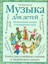 Бакланова Т.И. - Музыка для детей. Музыкальные театры и концертные залы обложка книги