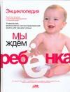 Непокойчицкий Г.А. - Мы ждем ребенка. Таинство зачатия. Счастливая беременность. Успешные роды обложка книги