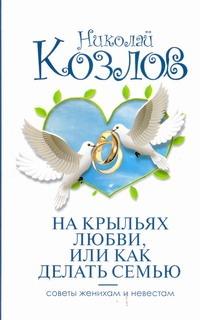 Козлов Н.И. - На крыльях любви, или как делать семью обложка книги