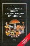 Вишневский М.В. - Настольная книга начинающего грибника обложка книги